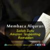 Membaca Alquran, Salah Satu Amalan Terpenting Ramadan