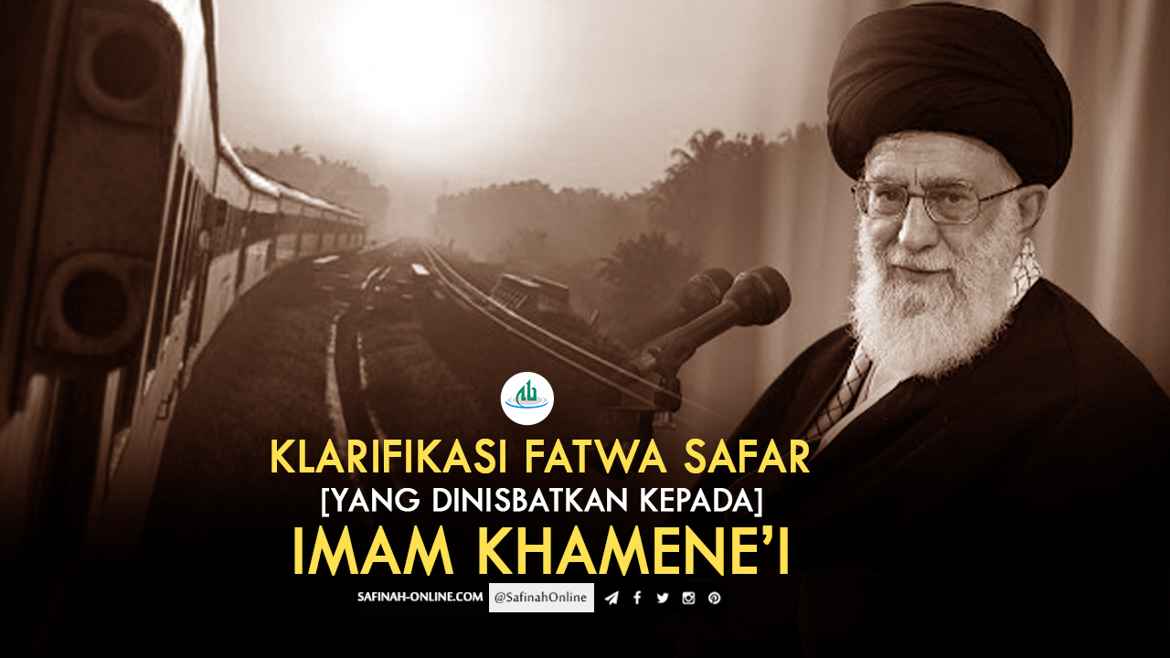 Klarifikasi Fatwa Safar [yang dinisbatkan kepada] Imam Khamene'i